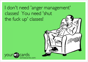 I don't need anger management classes, you need shut the fuck up classes
